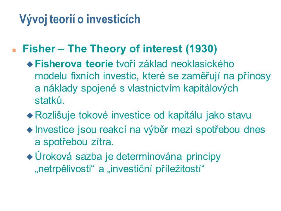 Vývoj teorií o investicích n Fisher – The Theory of interest (1930) u Fisherova teorie tvoří základ neoklasického modelu fixních investic, které se za
