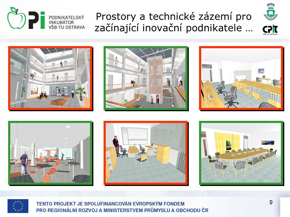 9 Prostory a technické zázemí pro začínající inovační podnikatele … Prostory v PI Výměry ploch podle jejich určení •kanceláře … 2.300 m2, •laboratorní a poloprovozní prostory … 250 m2, možnost využít i sdílené laboratorní a poloprovozní prostory v Technologickém pavilónu CPIT – TL1, •jednací místnosti a přednáškové sály … 300 m2, •ostatní pronajímané plochy (bufet, výstavní plochy) … 450 m2, •parkovací stání … 51 + 5 imobilní = 56, • počet míst ve stojanech pro jízdní kola … 18, • počet sprchových koutů … 3, • počet míst pro stravování v bufetu … 40 až 50.