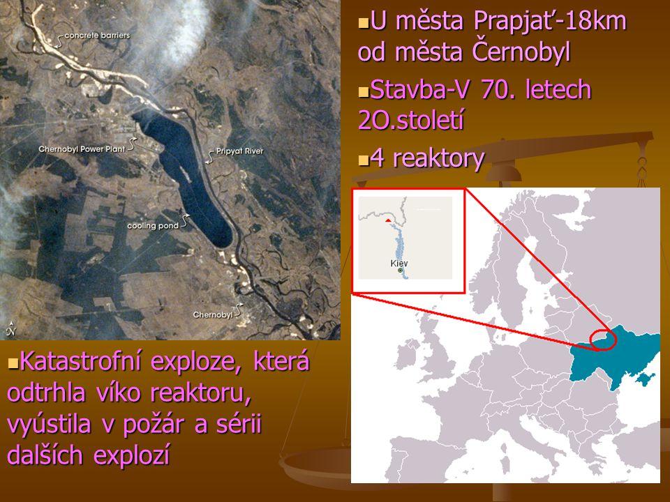  U města Prapjať-18km od města Černobyl  Stavba-V 70. letech 2O.století  4 reaktory  Katastrofní exploze, která odtrhla víko reaktoru, vyústila v