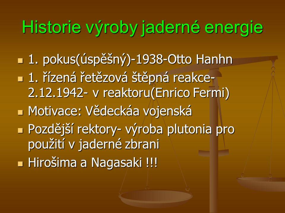 Historie výroby jaderné energie  1. pokus(úspěšný)-1938-Otto Hanhn  1. řízená řetězová štěpná reakce- 2.12.1942- v reaktoru(Enrico Fermi)  Motivace