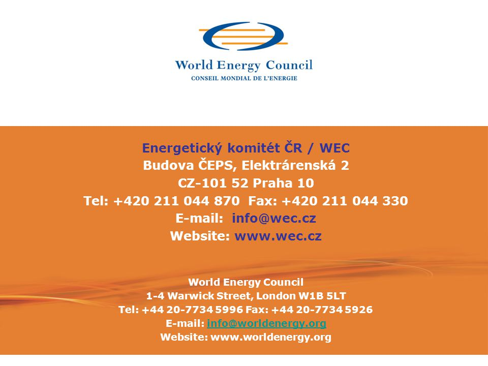 • Funded by Member Committee annual subscriptions • Subscriptions set by EA-approved formula • Based on energy consumption, production, GNI • Additional funding: • Congress • Direct corporate contributions • Patrons Programme - WEC Foundation • Publication sales • Partnership royalties Energetický komitét ČR / WEC Budova ČEPS, Elektrárenská 2 CZ-101 52 Praha 10 Tel: +420 211 044 870 Fax: +420 211 044 330 E-mail: info@wec.cz Website: www.wec.cz World Energy Council 1-4 Warwick Street, London W1B 5LT Tel: +44 20-7734 5996 Fax: +44 20-7734 5926 E-mail: info@worldenergy.orginfo@worldenergy.org Website: www.worldenergy.org