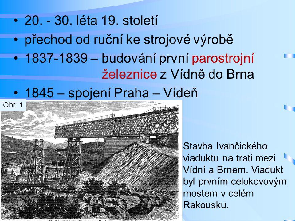 •20. - 30. léta 19. století •přechod od ruční ke strojové výrobě •1837-1839 – budování první parostrojní železnice z Vídně do Brna •1845 – spojení Pra