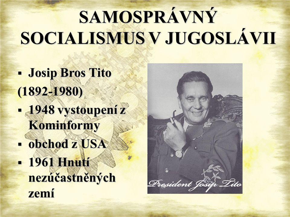 SAMOSPRÁVNÝ SOCIALISMUS V JUGOSLÁVII  Josip Bros Tito (1892-1980)  1948 vystoupení z Kominformy  obchod z USA  1961 Hnutí nezúčastněných zemí