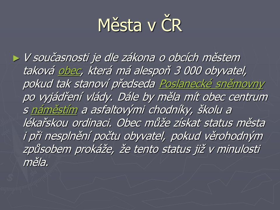 Města v ČR ► V současnosti je dle zákona o obcích městem taková obec, která má alespoň 3 000 obyvatel, pokud tak stanoví předseda Poslanecké sněmovny