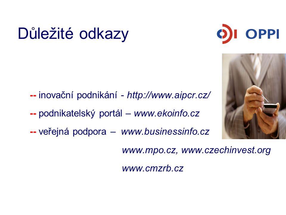 Důležité odkazy -- inovační podnikání - http://www.aipcr.cz/ -- podnikatelský portál – www.ekoinfo.cz -- veřejná podpora – www.businessinfo.cz www.mpo