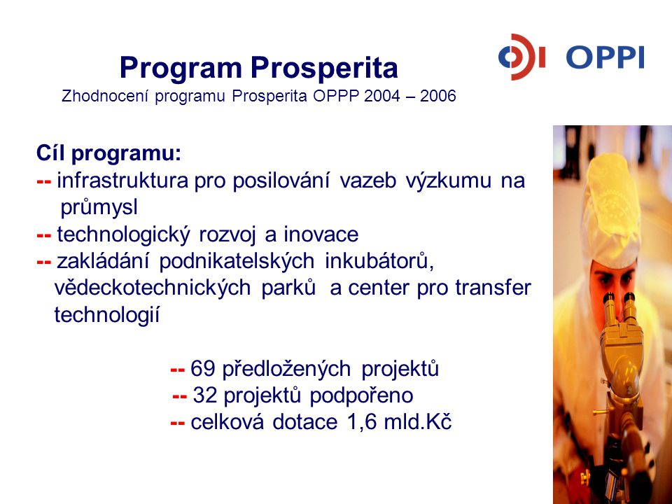 Program Prosperita OPPI 2007 – 2013 Závazné a monitorovací ukazatelé Monitorovací ukazatelé: -- nově vytvořená pracovní místa PI, VTP, CTT -- pronajímatelná plocha PI, VTP, CTT -- míra obsazenosti podlahové plochy PI, VTP, CTT -- počet firem v inkubátoru, VTP a CTT -- počet realizovaných transferů technologií -- počet realizovaných projektů vedoucích k ochraně duševního vlastnictví -- počet zainvestovaných podnikatelských záměrů -- počet realizovaných setkání investorů a malých a středních podniků