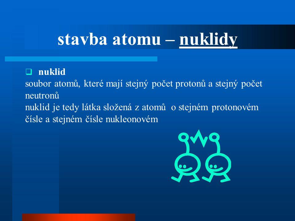 stavba atomu – nuklidy  nuklid soubor atomů, které mají stejný počet protonů a stejný počet neutronů nuklid je tedy látka složená z atomů o stejném p