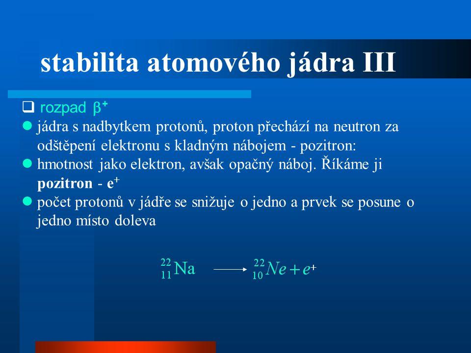  rozpad  +  jádra s nadbytkem protonů, proton přechází na neutron za odštěpení elektronu s kladným nábojem - pozitron:  hmotnost jako elektron, av