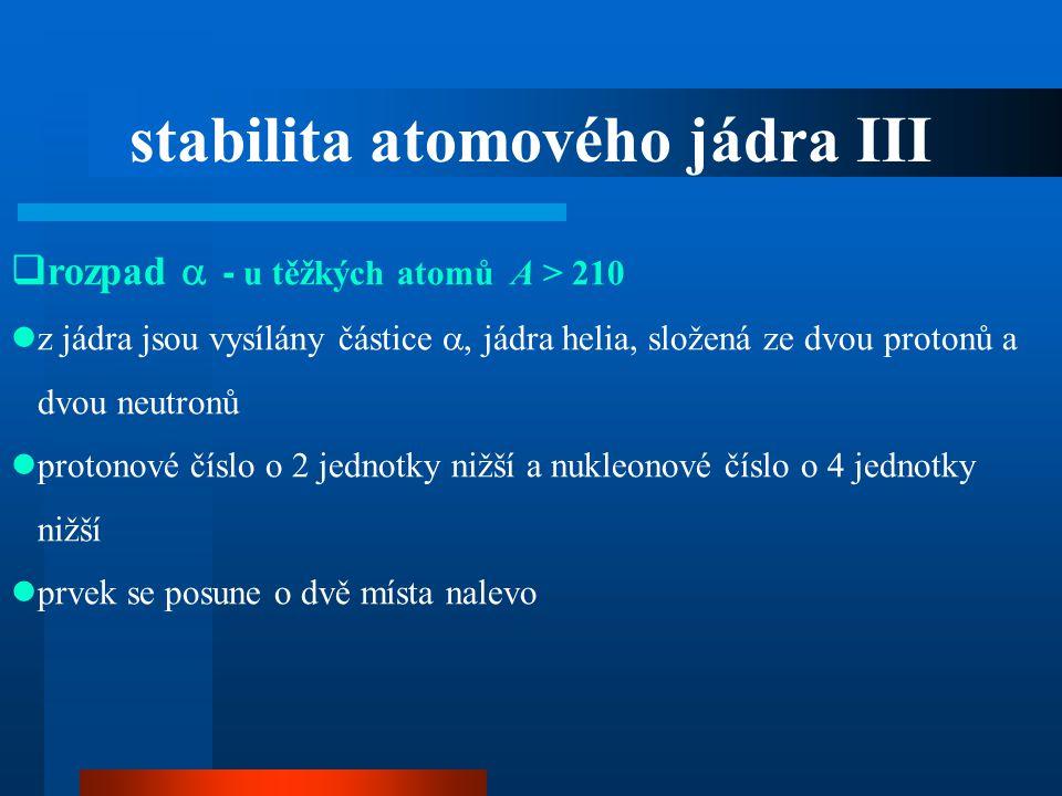  rozpad  - u těžkých atomů A > 210  z jádra jsou vysílány částice , jádra helia, složená ze dvou protonů a dvou neutronů  protonové číslo o 2 jed