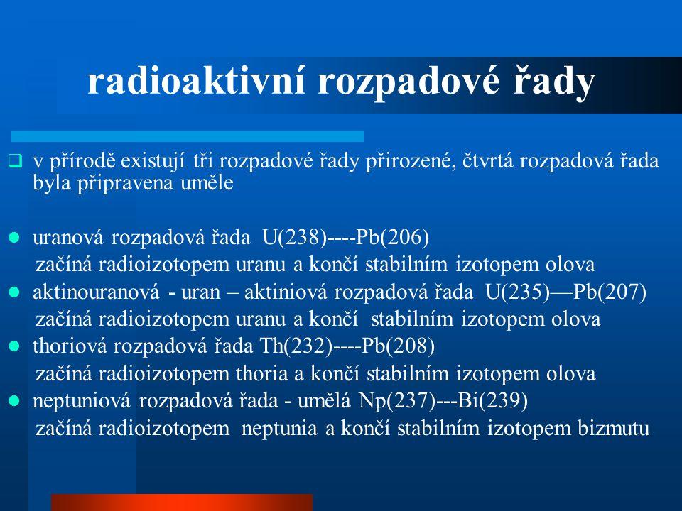 radioaktivní rozpadové řady  v přírodě existují tři rozpadové řady přirozené, čtvrtá rozpadová řada byla připravena uměle  uranová rozpadová řada U(