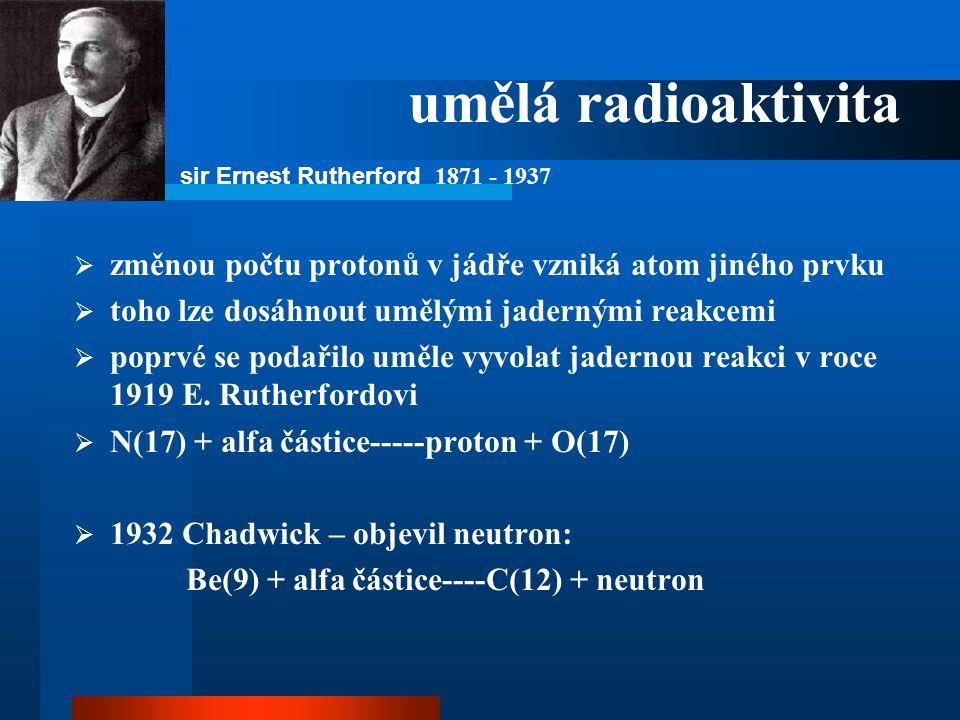 umělá radioaktivita  změnou počtu protonů v jádře vzniká atom jiného prvku  toho lze dosáhnout umělými jadernými reakcemi  poprvé se podařilo uměle
