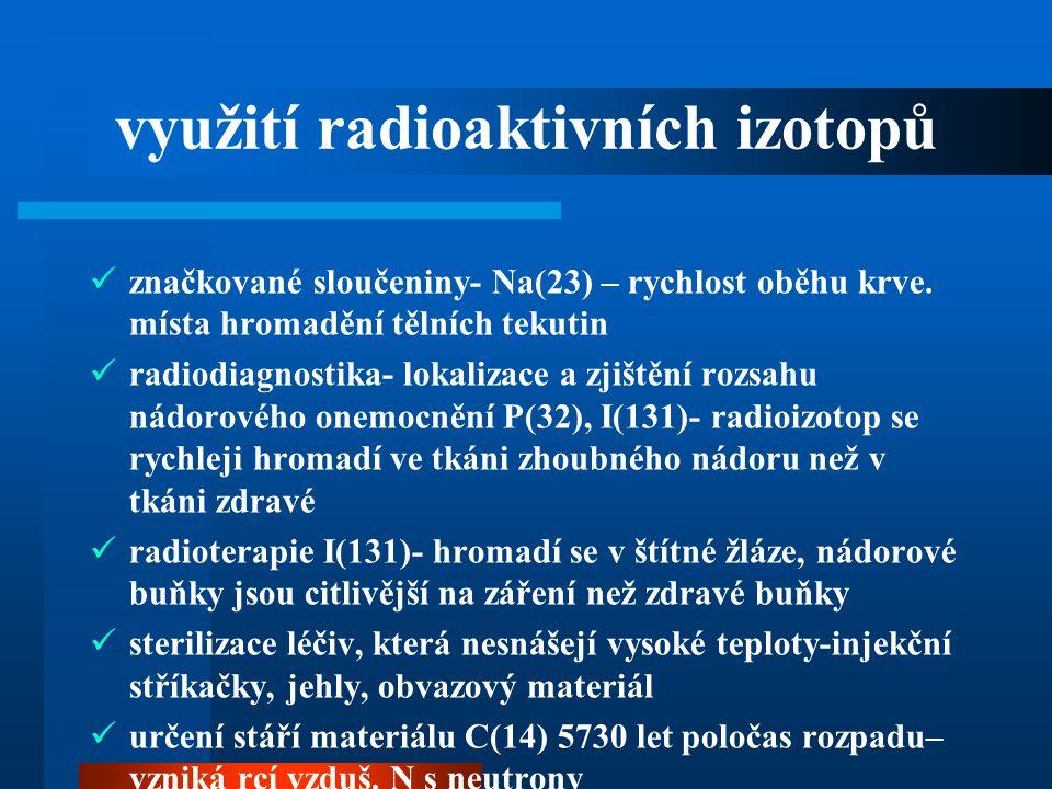 využití radioaktivních izotopů  značkované sloučeniny- Na(23) – rychlost oběhu krve. místa hromadění tělních tekutin  radiodiagnostika- lokalizace a