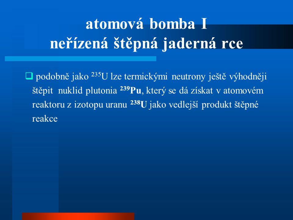 atomová bomba I neřízená štěpná jaderná rce  podobně jako 235 U lze termickými neutrony ještě výhodněji štěpit nuklid plutonia 239 Pu, který se dá zí
