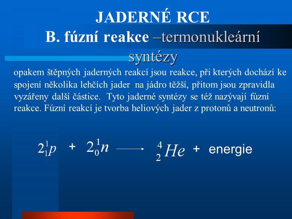 –termonukleární syntézy JADERNÉ RCE B. fúzní reakce –termonukleární syntézy opakem štěpných jaderných reakcí jsou reakce, při kterých dochází ke spoje