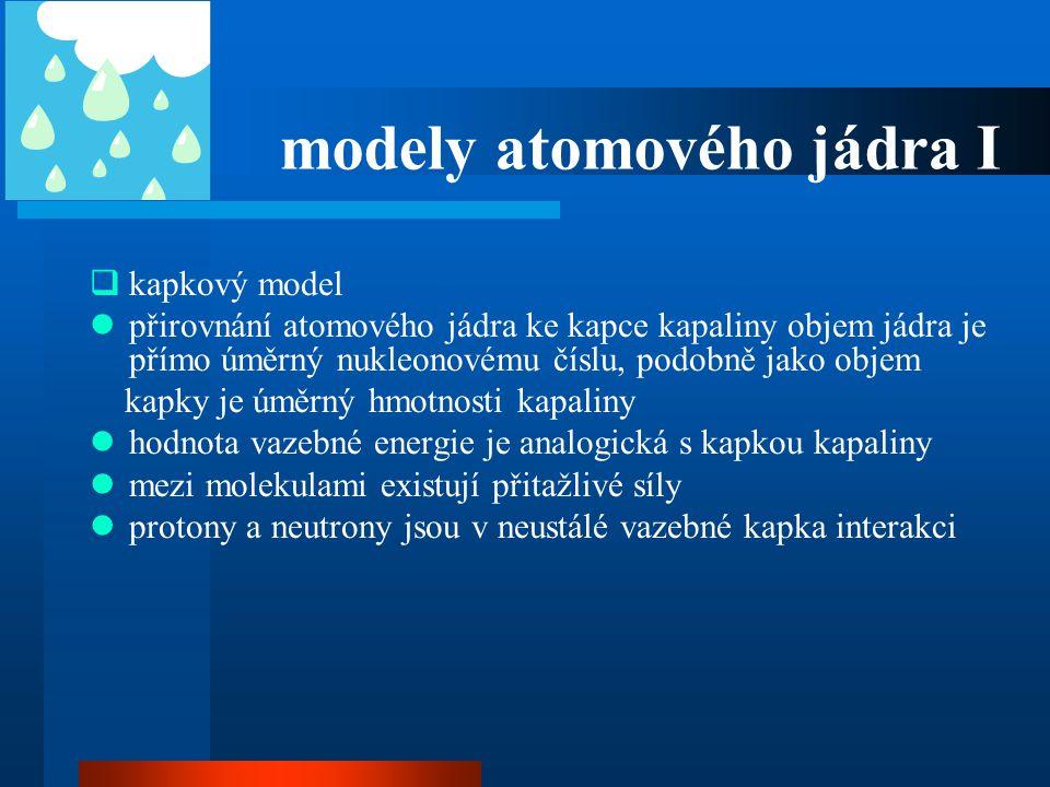 modely atomového jádra I  kapkový model  přirovnání atomového jádra ke kapce kapaliny objem jádra je přímo úměrný nukleonovému číslu, podobně jako o
