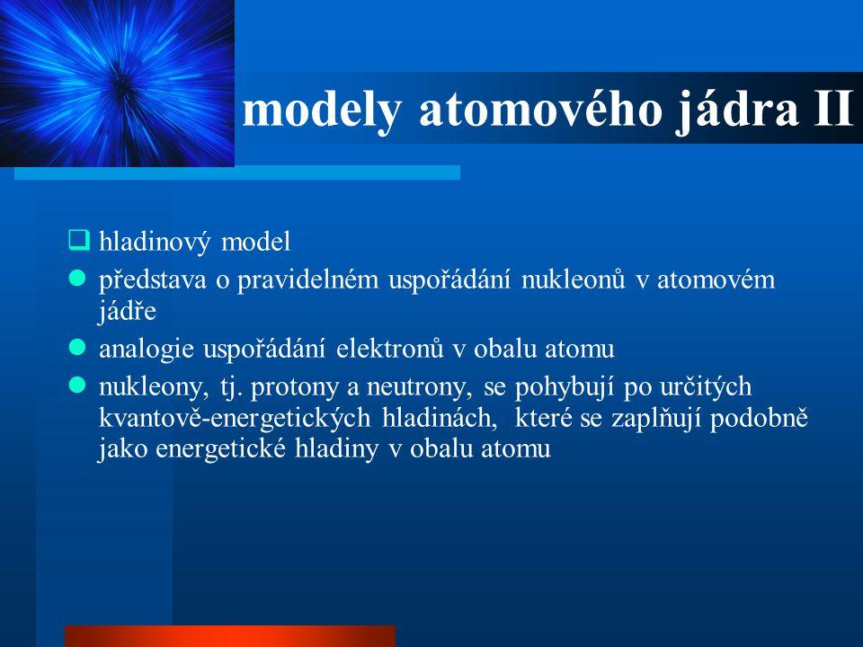 modely atomového jádra II  hladinový model  představa o pravidelném uspořádání nukleonů v atomovém jádře  analogie uspořádání elektronů v obalu ato