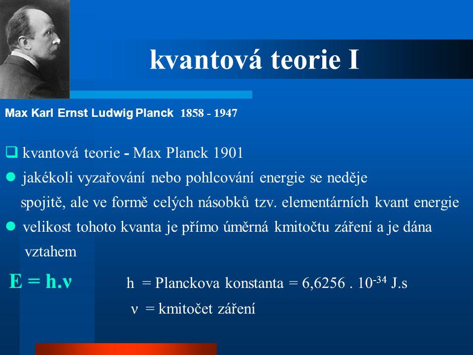 kvantová teorie I  kvantová teorie - Max Planck 1901  jakékoli vyzařování nebo pohlcování energie se neděje spojitě, ale ve formě celých násobků tzv