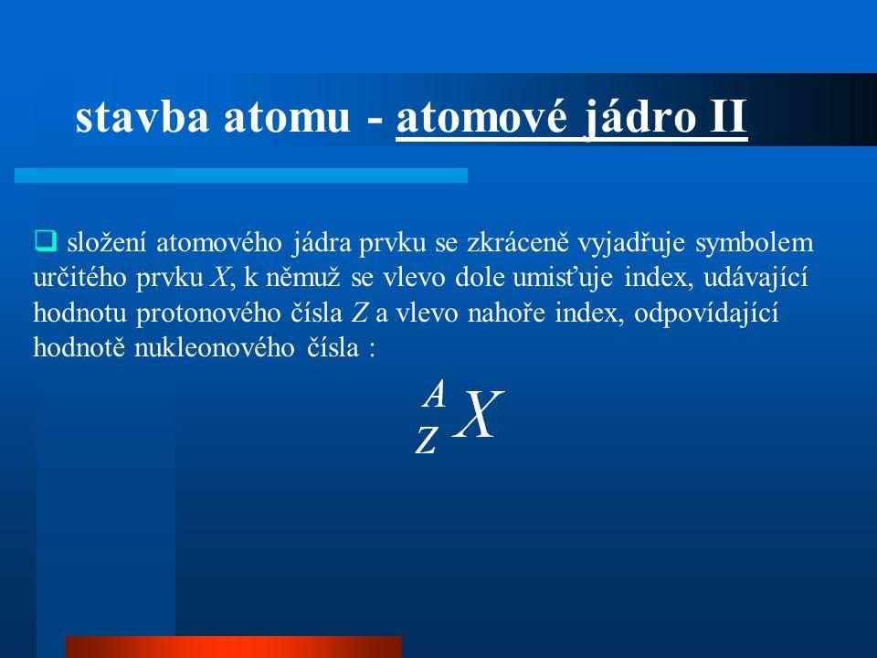 složení atomového jádra prvku se zkráceně vyjadřuje symbolem určitého prvku X, k němuž se vlevo dole umisťuje index, udávající hodnotu protonového č