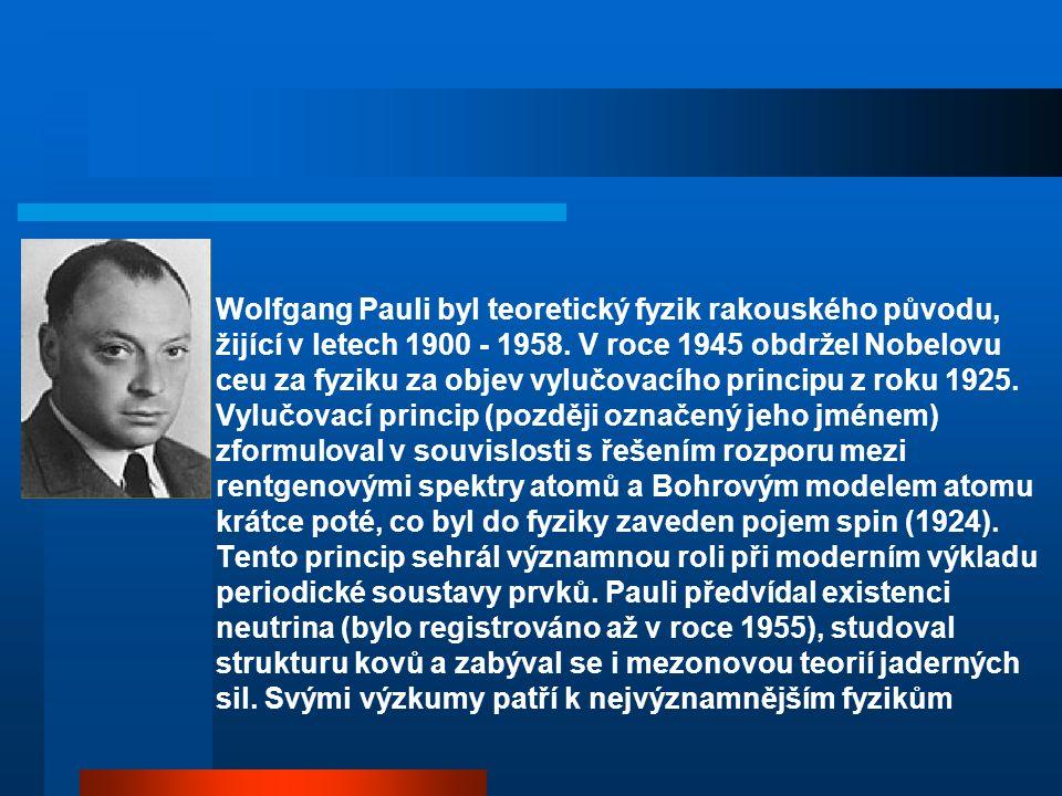 Wolfgang Pauli byl teoretický fyzik rakouského původu, žijící v letech 1900 - 1958. V roce 1945 obdržel Nobelovu ceu za fyziku za objev vylučovacího p