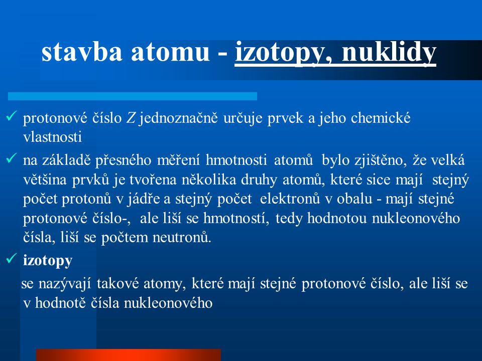 stavba atomu - izotopy, nuklidy  protonové číslo Z jednoznačně určuje prvek a jeho chemické vlastnosti  na základě přesného měření hmotnosti atomů b