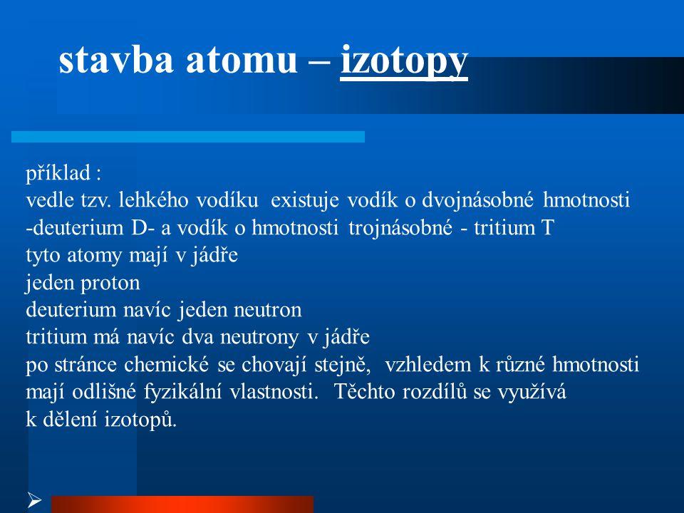 příklad : vedle tzv. lehkého vodíku existuje vodík o dvojnásobné hmotnosti -deuterium D- a vodík o hmotnosti trojnásobné - tritium T tyto atomy mají v