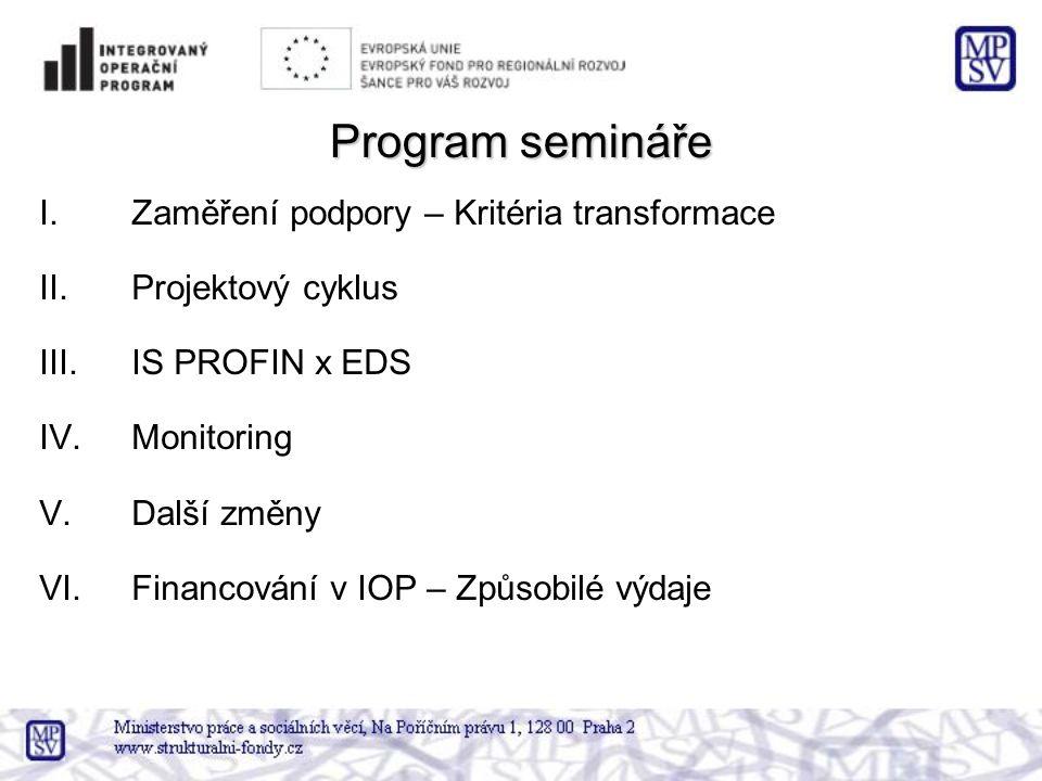 Program semináře I.Zaměření podpory – Kritéria transformace II.Projektový cyklus III.IS PROFIN x EDS IV.Monitoring V.Další změny VI.Financování v IOP – Způsobilé výdaje
