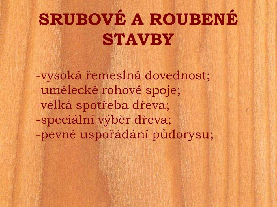 SRUBOVÉ A ROUBENÉ STAVBY -vysoká řemeslná dovednost; -umělecké rohové spoje; -velká spotřeba dřeva; -speciální výběr dřeva; -pevné uspořádání půdorysu