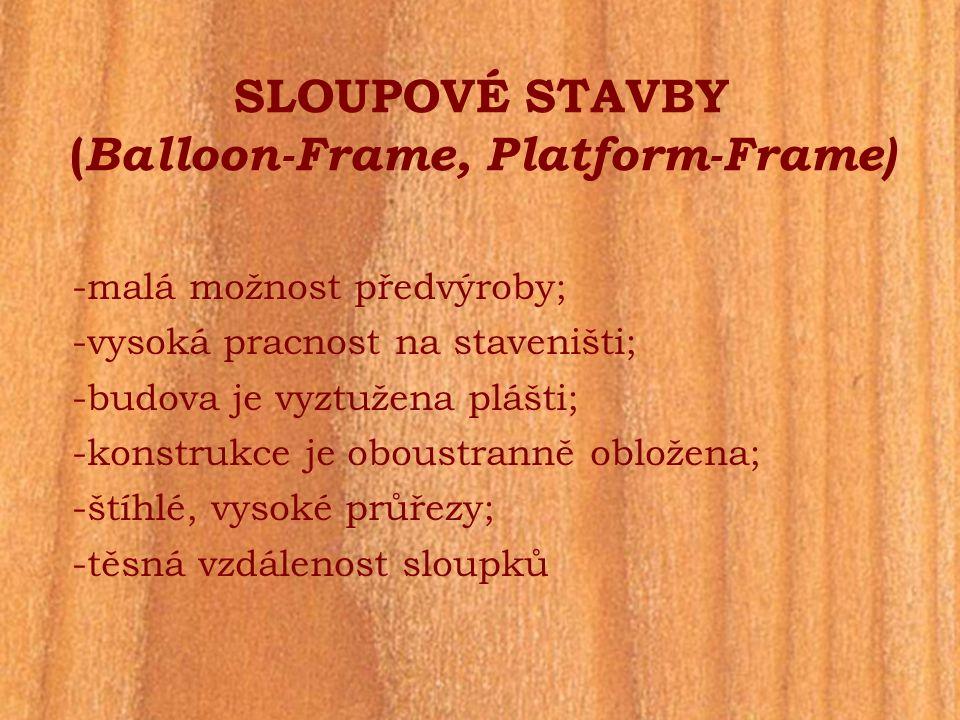 SLOUPOVÉ STAVBY ( Balloon-Frame, Platform-Frame) -malá možnost předvýroby; -vysoká pracnost na staveništi; -budova je vyztužena plášti; -konstrukce je
