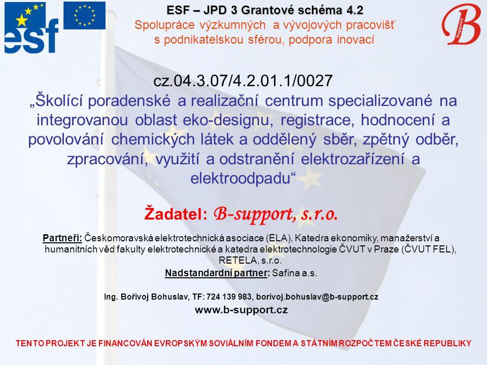 """TENTO PROJEKT JE FINANCOVÁN EVROPSKÝM SOVIÁLNÍM FONDEM A STÁTNÍM ROZPOČTEM ČESKÉ REPUBLIKY ESF – JPD 3 Grantové schéma 4.2 Spolupráce výzkumných a vývojových pracovišť s podnikatelskou sférou, podpora inovací cz.04.3.07/4.2.01.1/0027 """"Školící poradenské a realizační centrum specializované na integrovanou oblast eko-designu, registrace, hodnocení a povolování chemických látek a oddělený sběr, zpětný odběr, zpracování, využití a odstranění elektrozařízení a elektroodpadu Žadatel: B-support, s.r.o."""