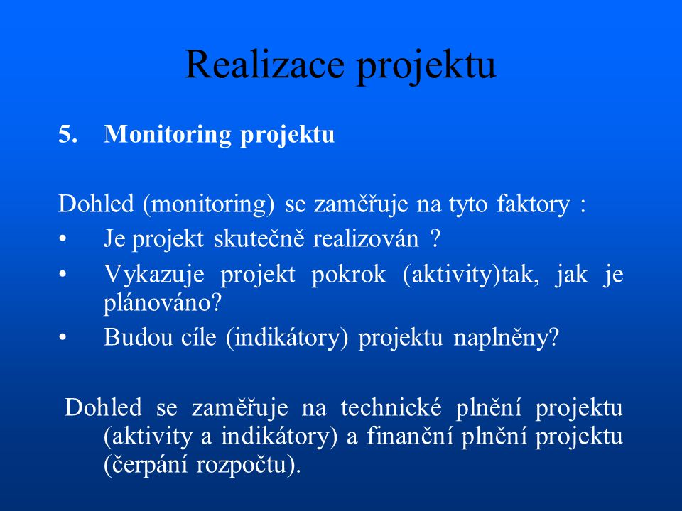 Realizace projektu 5.Monitoring projektu Dohled (monitoring) se zaměřuje na tyto faktory : •Je projekt skutečně realizován .