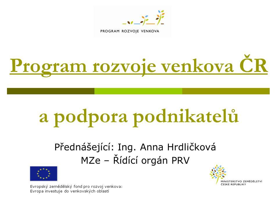 Program rozvoje venkova ČR a podpora podnikatelů Přednášející: Ing. Anna Hrdličková MZe – Řídící orgán PRV Evropský zemědělský fond pro rozvoj venkova