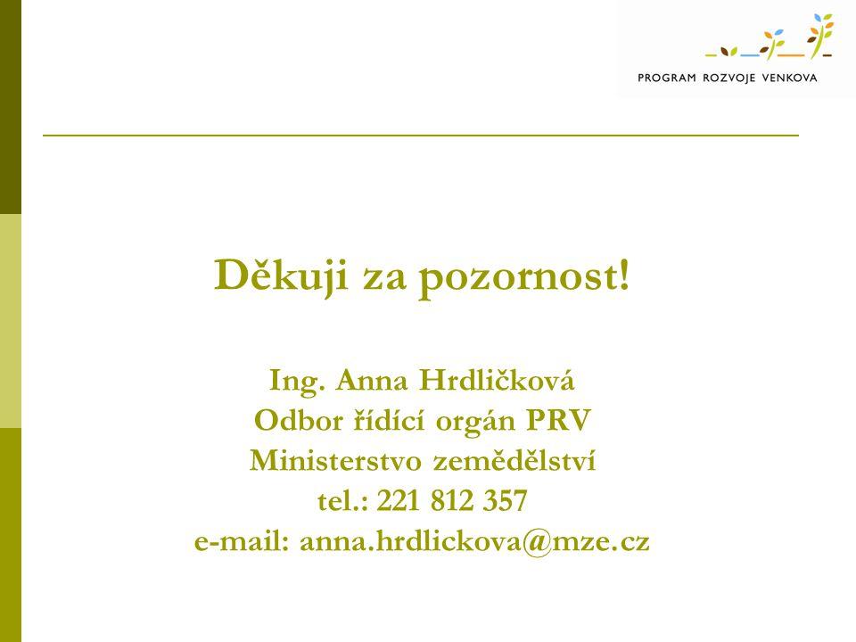 Děkuji za pozornost! Ing. Anna Hrdličková Odbor řídící orgán PRV Ministerstvo zemědělství tel.: 221 812 357 e-mail: anna.hrdlickova@mze.cz