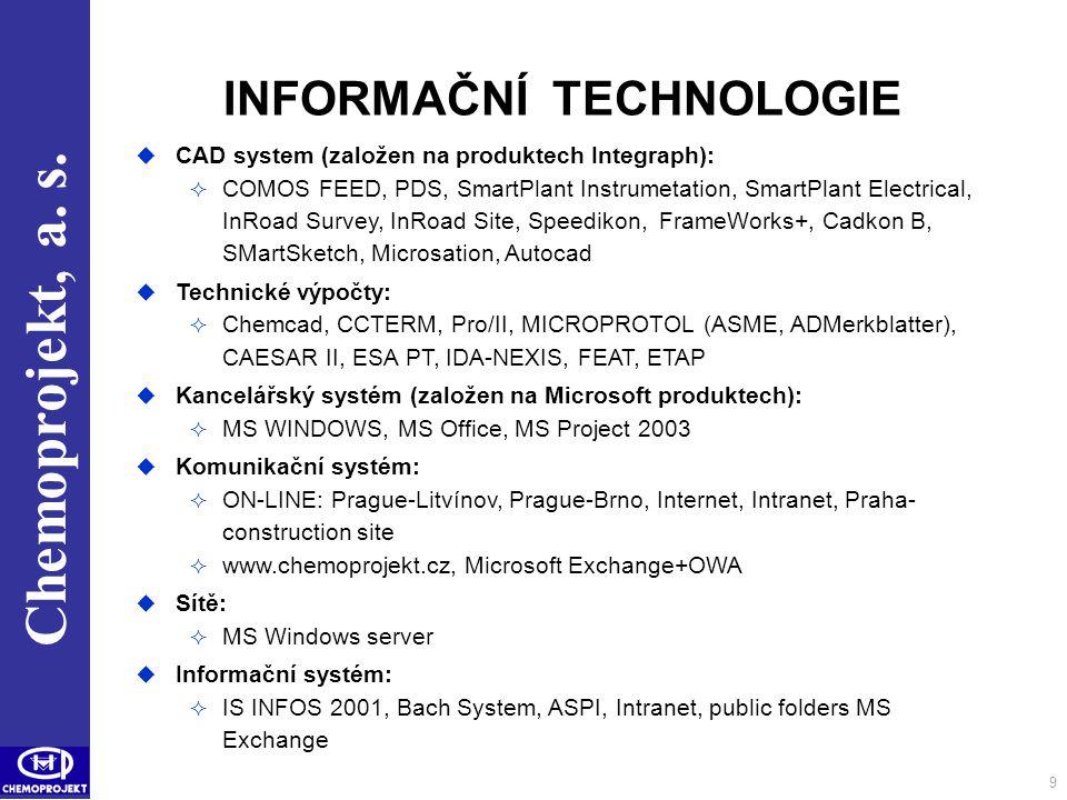 Chemoprojekt, a. s. 9 INFORMAČNÍ TECHNOLOGIE  CAD system (založen na produktech Integraph):  COMOS FEED, PDS, SmartPlant Instrumetation, SmartPlant