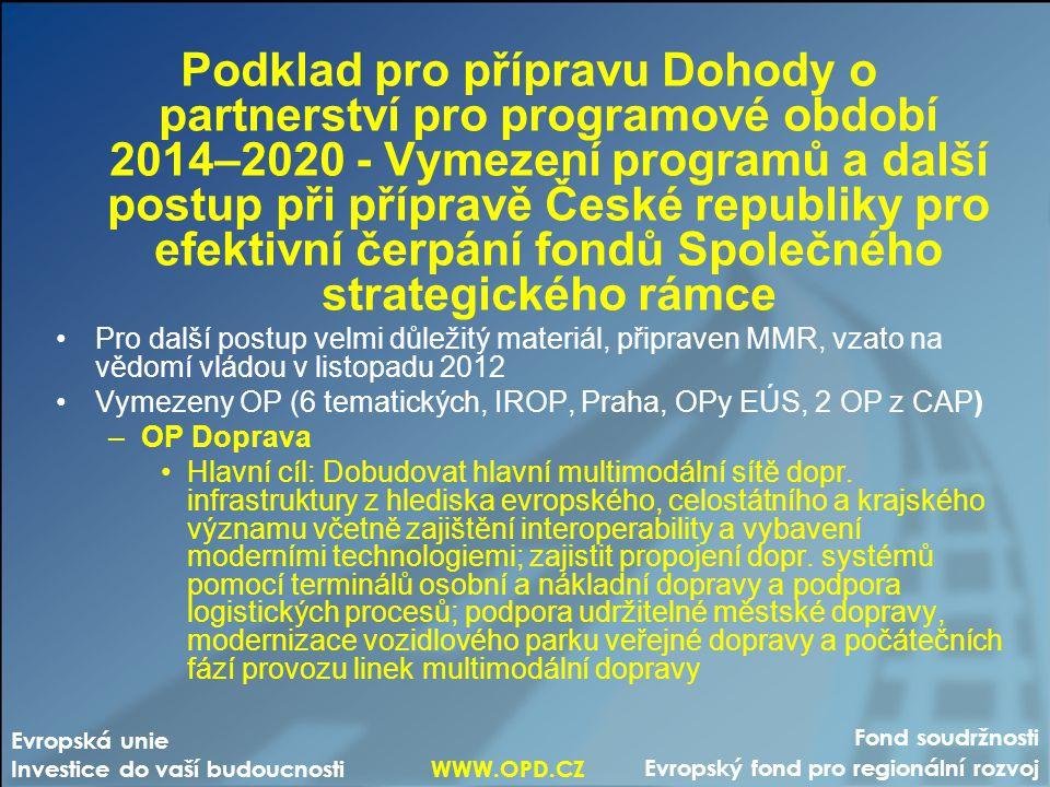 Fond soudržnosti Evropský fond pro regionální rozvoj Evropská unie Investice do vaší budoucnosti WWW.OPD.CZ Podklad pro přípravu Dohody o partnerství pro programové období 2014–2020 - Vymezení programů a další postup při přípravě České republiky pro efektivní čerpání fondů Společného strategického rámce •Pro další postup velmi důležitý materiál, připraven MMR, vzato na vědomí vládou v listopadu 2012 •Vymezeny OP (6 tematických, IROP, Praha, OPy EÚS, 2 OP z CAP) –OP Doprava •Hlavní cíl: Dobudovat hlavní multimodální sítě dopr.