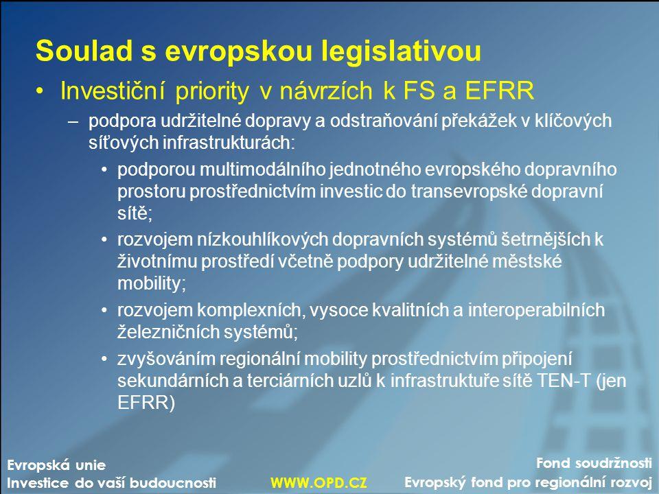 Fond soudržnosti Evropský fond pro regionální rozvoj Evropská unie Investice do vaší budoucnosti WWW.OPD.CZ Soulad s evropskou legislativou •Investiční priority v návrzích k FS a EFRR –podpora udržitelné dopravy a odstraňování překážek v klíčových síťových infrastrukturách: •podporou multimodálního jednotného evropského dopravního prostoru prostřednictvím investic do transevropské dopravní sítě; •rozvojem nízkouhlíkových dopravních systémů šetrnějších k životnímu prostředí včetně podpory udržitelné městské mobility; •rozvojem komplexních, vysoce kvalitních a interoperabilních železničních systémů; •zvyšováním regionální mobility prostřednictvím připojení sekundárních a terciárních uzlů k infrastruktuře sítě TEN-T (jen EFRR)