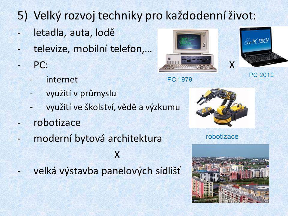 5)Velký rozvoj techniky pro každodenní život: -letadla, auta, lodě -televize, mobilní telefon,… -PC: X -internet -využití v průmyslu -využití ve školství, vědě a výzkumu -robotizace -moderní bytová architektura X -velká výstavba panelových sídlišť PC 1979 PC 2012 robotizace