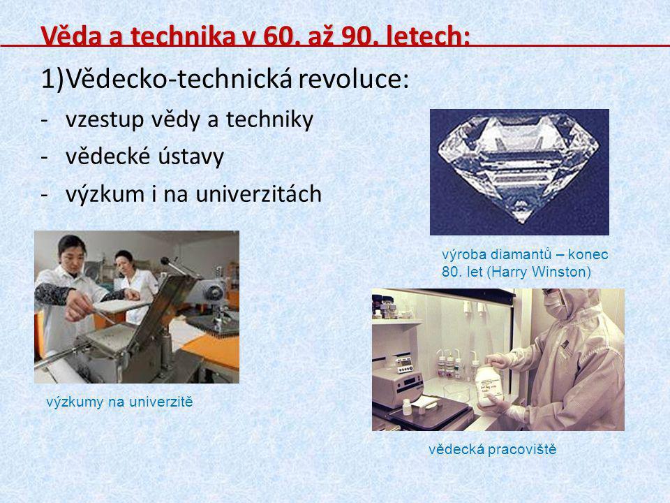 Věda a technika v 60. až 90. letech: 1)Vědecko-technická revoluce: -vzestup vědy a techniky -vědecké ústavy -výzkum i na univerzitách výroba diamantů