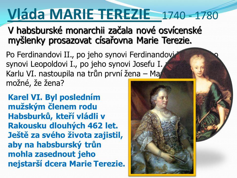 Vláda MARIE TEREZIE 1740 - 1780 V habsburské monarchii začala nové osvícenské myšlenky prosazovat císařovna Marie Terezie. Po Ferdinandovi II., po jeh