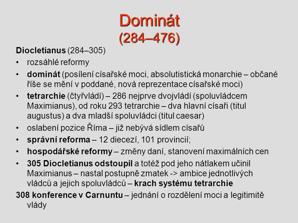 Dominát (284–476) Diocletianus (284–305) •rozsáhlé reformy •dominát (posílení císařské moci, absolutistická monarchie – občané říše se mění v poddané, nová reprezentace císařské moci) •tetrarchie (čtyřvládí) – 286 nejprve dvojvládí (spoluvládcem Maximianus), od roku 293 tetrarchie – dva hlavní císaři (titul augustus) a dva mladší spoluvládci (titul caesar) •oslabení pozice Říma – již nebývá sídlem císařů •správní reforma – 12 diecezí, 101 provincií; •hospodářské reformy – změny daní, stanovení maximálních cen •305 Diocletianus odstoupil a totéž pod jeho nátlakem učinil Maximianus – nastal postupně zmatek -> ambice jednotlivých vládců a jejich spoluvládců – krach systému tetrarchie 308 konference v Carnuntu – jednání o rozdělení moci a legitimitě vlády