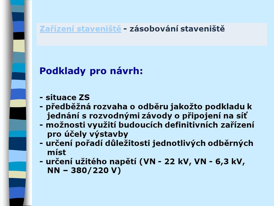 Zařízení staveništěZařízení staveniště - zásobování staveniště Podklady pro návrh: - situace ZS - předběžná rozvaha o odběru jakožto podkladu k jednání s rozvodnými závody o připojení na síť - možnosti využití budoucích definitivních zařízení pro účely výstavby - určení pořadí důležitosti jednotlivých odběrných míst - určení užitého napětí (VN - 22 kV, VN - 6,3 kV, NN – 380/220 V)