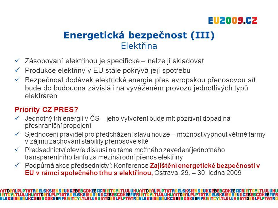 Energetická bezpečnost (III) Elektřina  Zásobování elektřinou je specifické – nelze ji skladovat  Produkce elektřiny v EU stále pokrývá její spotřebu  Bezpečnost dodávek elektrické energie přes evropskou přenosovou síť bude do budoucna závislá i na vyváženém provozu jednotlivých typů elektráren Priority CZ PRES.