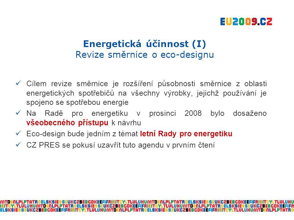 Energetická účinnost (I) Revize směrnice o eco-designu  Cílem revize směrnice je rozšíření působnosti směrnice z oblasti energetických spotřebičů na všechny výrobky, jejichž používání je spojeno se spotřebou energie  Na Radě pro energetiku v prosinci 2008 bylo dosaženo všeobecného přístupu k návrhu  Eco-design bude jedním z témat letní Rady pro energetiku  CZ PRES se pokusí uzavřít tuto agendu v prvním čtení