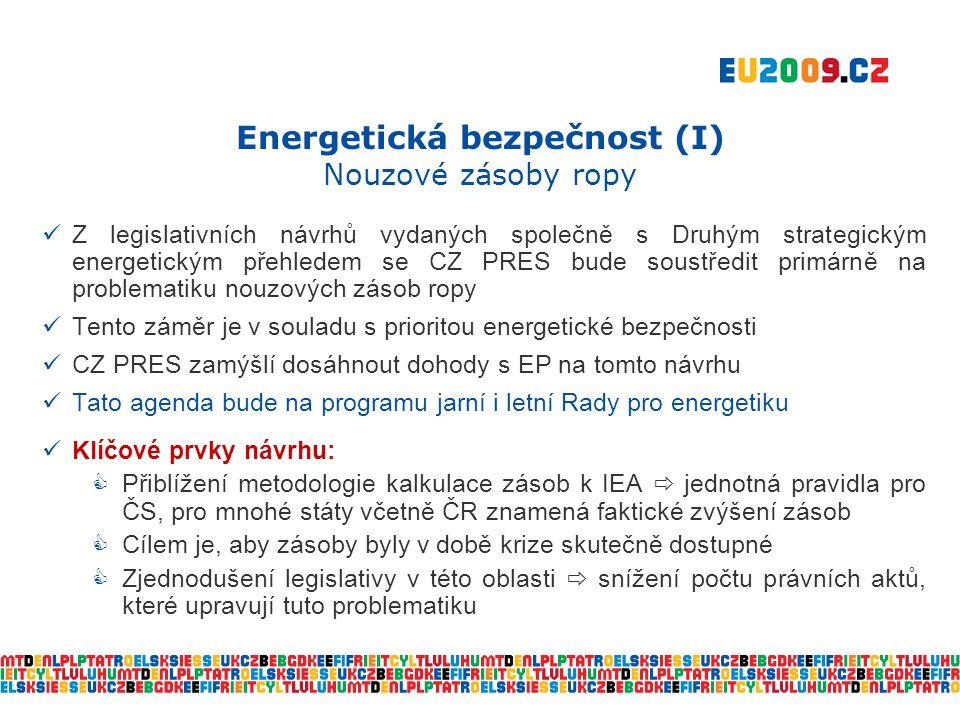 Energetická bezpečnost (II) Bezpečnost dodávek plynu  Dle platné legislativy EU nejsou členské státy povinny držet zásoby plynu  Dnes platná směrnice 2004/64/ES: opatření na zajištění bezpečnosti dodávek plynu, zejména pro období vážného narušení dodávek  V případě krize jsou členské státy povinny podniknout určité kroky  Evropská komise nyní vyhodnocuje implementaci této směrnice  Poté budou navržena opatření, která by vedla ke zvýšení účinnosti směrnice  zvýšení bezpečnosti zásobování  CZ PRES podporuje revizi směrnice z těchto důvodů:  upřesnění definice závažného narušení dodávek  vytvoření reálného mechanismu solidarity v rámci Společenství – stanovení jasných pravidel  Nejen postižení celé EU, ale taktéž konkrétního regionu  nedávná plynová krize postihla jen některé státy EU