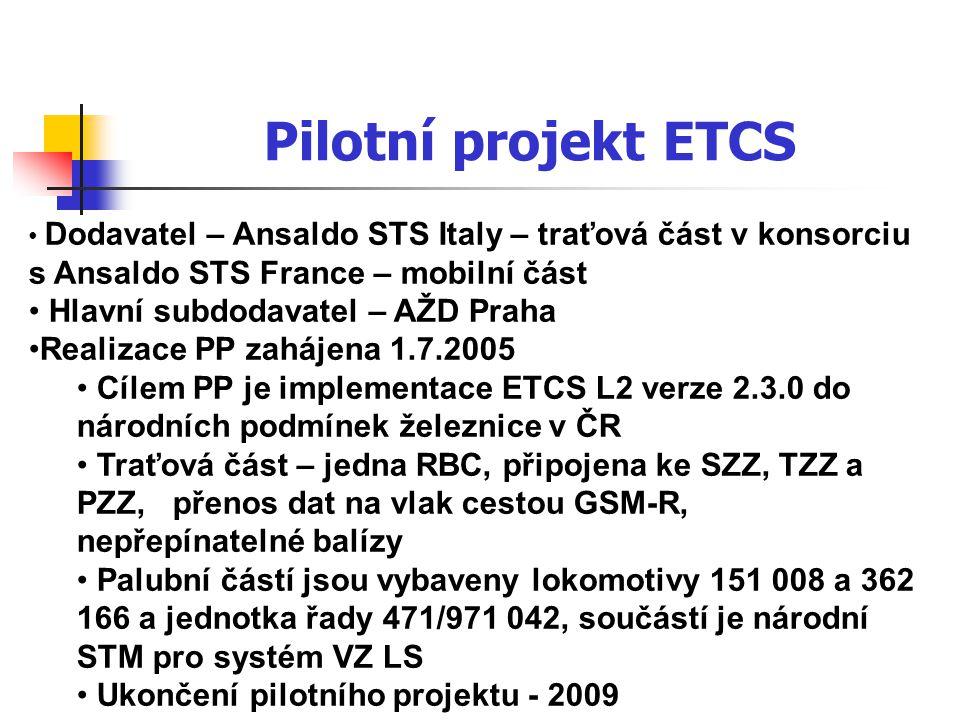 Pilotní projekt ETCS • Dodavatel – Ansaldo STS Italy – traťová část v konsorciu s Ansaldo STS France – mobilní část • Hlavní subdodavatel – AŽD Praha •Realizace PP zahájena 1.7.2005 • Cílem PP je implementace ETCS L2 verze 2.3.0 do národních podmínek železnice v ČR • Traťová část – jedna RBC, připojena ke SZZ, TZZ a PZZ, přenos dat na vlak cestou GSM-R, nepřepínatelné balízy • Palubní částí jsou vybaveny lokomotivy 151 008 a 362 166 a jednotka řady 471/971 042, součástí je národní STM pro systém VZ LS • Ukončení pilotního projektu - 2009