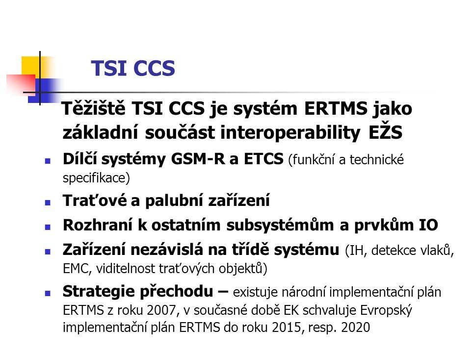 TSI CCS Těžiště TSI CCS je systém ERTMS jako základní součást interoperability EŽS  Dílčí systémy GSM-R a ETCS (funkční a technické specifikace)  Traťové a palubní zařízení  Rozhraní k ostatním subsystémům a prvkům IO  Zařízení nezávislá na třídě systému (IH, detekce vlaků, EMC, viditelnost traťových objektů)  Strategie přechodu – existuje národní implementační plán ERTMS z roku 2007, v současné době EK schvaluje Evropský implementační plán ERTMS do roku 2015, resp.