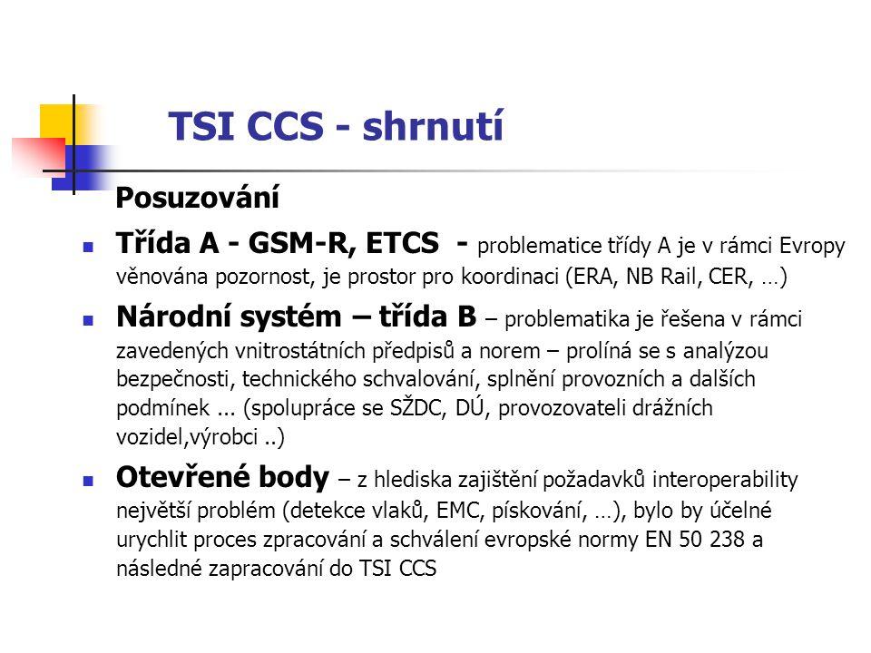 TSI CCS - shrnutí Posuzování  Třída A - GSM-R, ETCS - problematice třídy A je v rámci Evropy věnována pozornost, je prostor pro koordinaci (ERA, NB Rail, CER, …)  Národní systém – třída B – problematika je řešena v rámci zavedených vnitrostátních předpisů a norem – prolíná se s analýzou bezpečnosti, technického schvalování, splnění provozních a dalších podmínek...