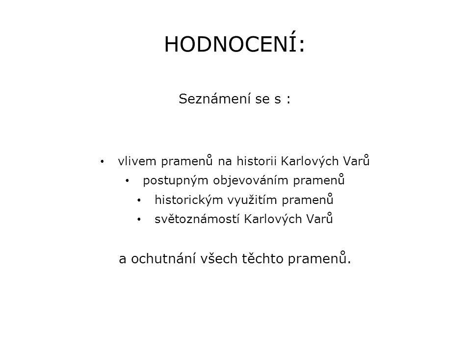 HODNOCENÍ: Seznámení se s : • vlivem pramenů na historii Karlových Varů • postupným objevováním pramenů • historickým využitím pramenů • světoznámostí
