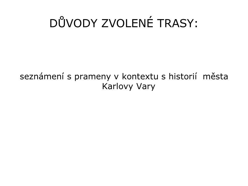 DŮVODY ZVOLENÉ TRASY: seznámení s prameny v kontextu s historií města Karlovy Vary