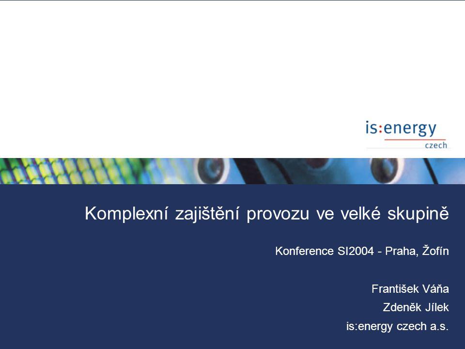 Komplexní zajištění provozu ve velké skupině Systémová integrace 2004 - Praha, 14.6.2004 Konference SI2004 - Praha, Žofín František Váňa Zdeněk Jílek is:energy czech a.s.