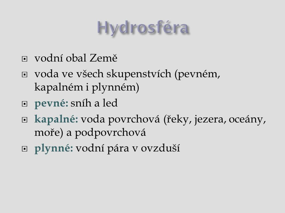  vodní obal Země  voda ve všech skupenstvích (pevném, kapalném i plynném)  pevné: sníh a led  kapalné: voda povrchová (řeky, jezera, oceány, moře) a podpovrchová  plynné: vodní pára v ovzduší